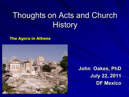 Thoughts on Acts and Church History John Oakes, PhD July 22, 2011 DF Mexico The Agora in Athens.