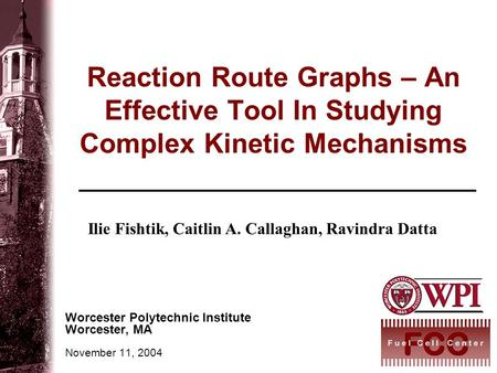 Reaction Route Graphs – An Effective Tool In Studying Complex Kinetic Mechanisms Worcester Polytechnic Institute Worcester, MA November 11, 2004 Ilie Fishtik,