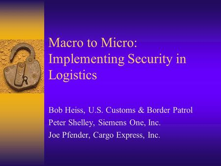 Macro to Micro: Implementing Security in Logistics Bob Heiss, U.S. Customs & Border Patrol Peter Shelley, Siemens One, Inc. Joe Pfender, Cargo Express,