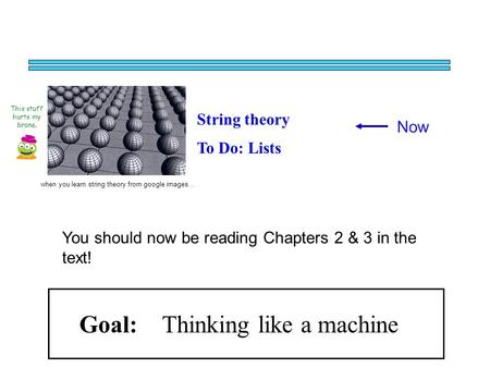 Now String theory To Do: Lists This stuff hurts my brane. when you learn string theory from google images… Goal: Thinking like a machine You should now.