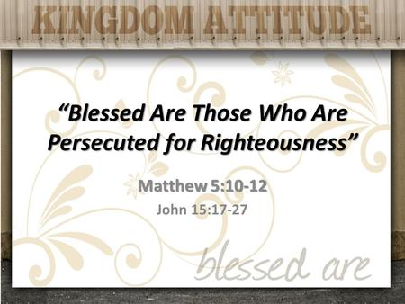 """Blessed Are Those Who Are Persecuted for Righteousness"" Matthew 5:10-12 John 15:17-27."