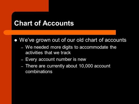 Chart of Accounts We've grown out of our old chart of accounts – We needed more digits to accommodate the activities that we track – Every account number.