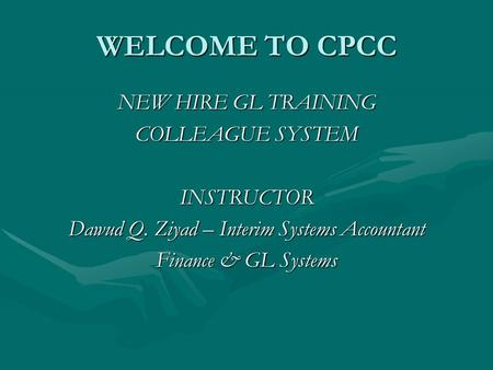 WELCOME TO CPCC NEW HIRE GL TRAINING COLLEAGUE SYSTEM INSTRUCTOR Dawud Q. Ziyad – Interim Systems Accountant Finance & GL Systems.