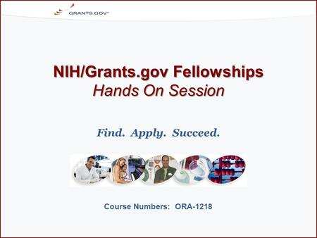 NIH/Grants.gov Fellowships Hands On Session Course Numbers: ORA-1218 Find. Apply. Succeed.