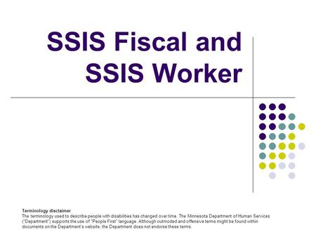 SSIS Fiscal and SSIS Worker Terminology disclaimer The terminology used to describe people with disabilities has changed over time. The Minnesota Department.