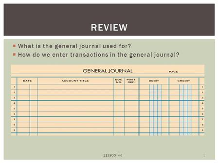  What is the general journal used for?  How do we enter transactions in the general journal? LESSON 4-1 1 REVIEW.