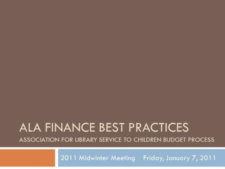 ALA FINANCE BEST PRACTICES ASSOCIATION FOR LIBRARY SERVICE TO CHILDREN BUDGET PROCESS 2011 Midwinter Meeting Friday, January 7, 2011.