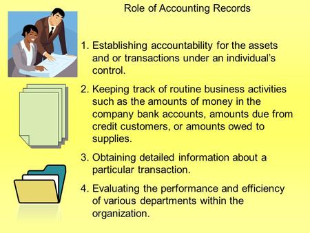 Role of Accounting Records 1.Establishing accountability for the assets and or transactions under an individual's control. 2.Keeping track of routine business.