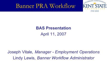Banner PRA Workflow BAS Presentation April 11, 2007 Joseph Vitale, Manager - Employment Operations Lindy Lewis, Banner Workflow Administrator.