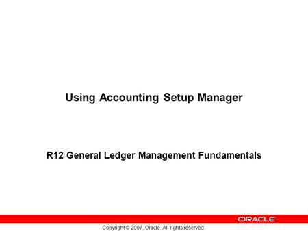 Copyright © 2007, Oracle. All rights reserved. Using Accounting Setup Manager R12 General Ledger Management Fundamentals.