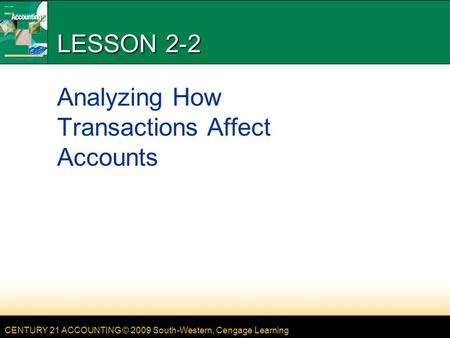 CENTURY 21 ACCOUNTING © 2009 South-Western, Cengage Learning LESSON 2-2 Analyzing How Transactions Affect Accounts.
