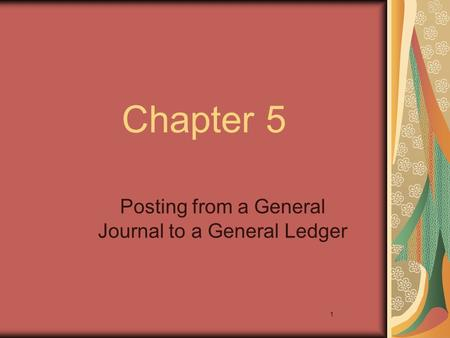 1 Chapter 5 Posting from a General Journal to a General Ledger.