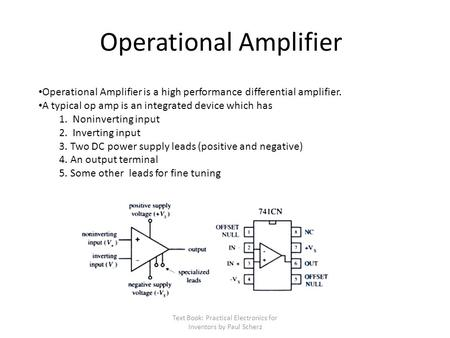 Text Book: Practical Electronics for Inventors by Paul Scherz Operational Amplifier Operational Amplifier is a high performance differential amplifier.