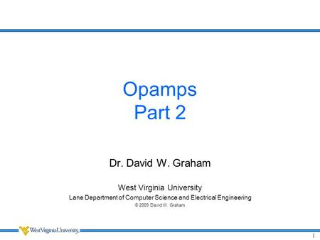 1 Opamps Part 2 Dr. David W. Graham West Virginia University Lane Department of Computer Science and Electrical Engineering © 2009 David W. Graham.