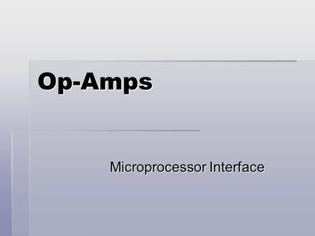 Op-Amps Microprocessor Interface. Operational Amplifier (Op-Amp)  Very high differential gain  High input impedance  Low output impedance  Provide.