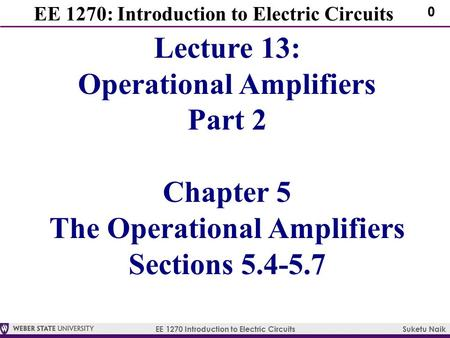 EE 1270 Introduction to Electric Circuits Suketu Naik 0 EE 1270: Introduction to Electric Circuits Lecture 13: Operational Amplifiers Part 2 Chapter 5.