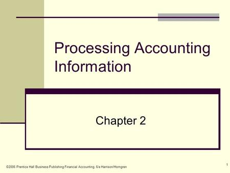 ©2006 Prentice Hall Business Publishing Financial Accounting, 6/e Harrison/Horngren 1 Processing Accounting Information Chapter 2.