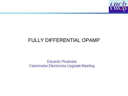 FULLY DIFFERENTIAL OPAMP Eduardo Picatoste Calorimeter Electronics Upgrade Meeting.