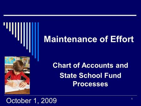 1 Maintenance of Effort Chart of Accounts and State School Fund Processes October 1, 2009.