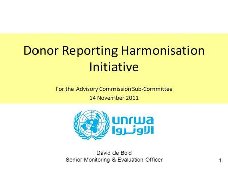 Donor Reporting Harmonisation Initiative For the Advisory Commission Sub-Committee 14 November 2011 David de Bold Senior Monitoring & Evaluation Officer.