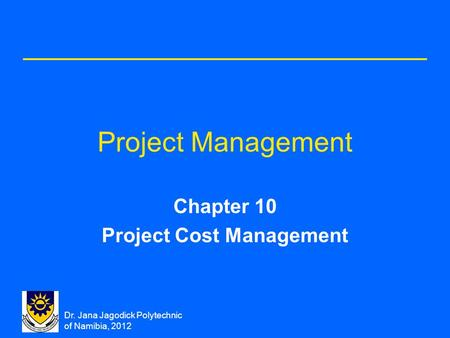 Dr. Jana Jagodick Polytechnic of Namibia, 2012 Project Management Chapter 10 Project Cost Management.