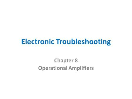 Electronic Troubleshooting Chapter 8 Operational Amplifiers.