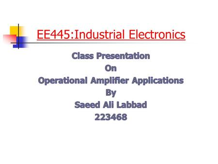 EE445:Industrial Electronics. Outline Introduction Some application Comparators Integrators & Differentiators Summing Amplifier Digital-to-Analog (D/A)