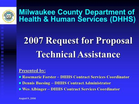 August 9, 2006 Milwaukee County Department of Health & Human Services (DHHS) 2007 Request for Proposal Technical Assistance Presented by: Rosemarie Forster.
