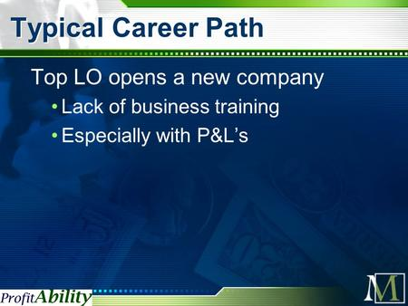 Typical Career Path Top LO opens a new company Lack of business training Especially with P&L's.