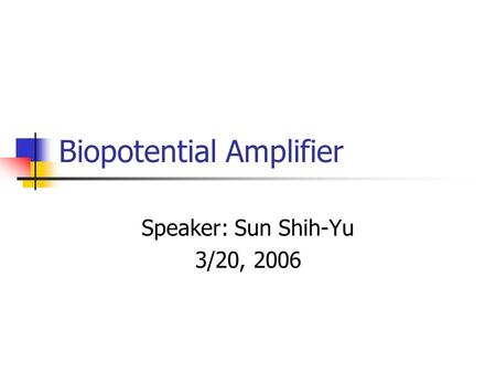 Biopotential Amplifier Speaker: Sun Shih-Yu 3/20, 2006.