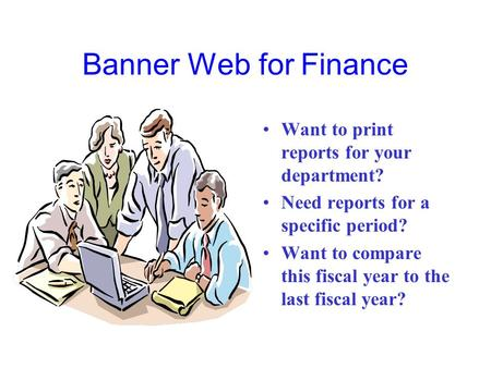 Banner Web for Finance Want to print reports for your department? Need reports for a specific period? Want to compare this fiscal year to the last fiscal.