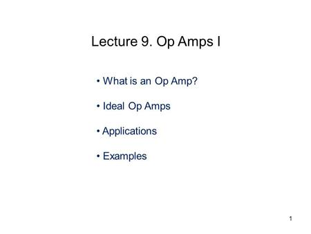 What is an Op Amp? Ideal Op Amps Applications Examples Lecture 9. Op Amps I 1.