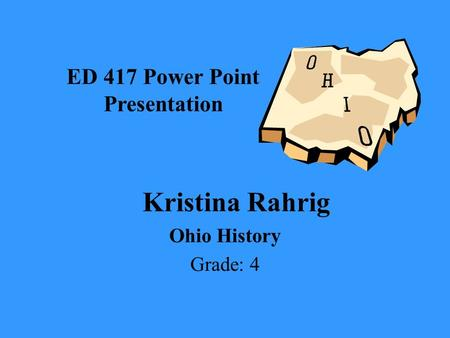 Kristina Rahrig Ohio History Grade: 4 ED 417 Power Point Presentation.