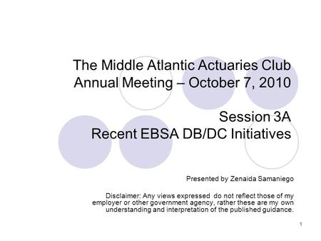 1 The Middle Atlantic Actuaries Club Annual Meeting – October 7, 2010 Session 3A Recent EBSA DB/DC Initiatives Presented by Zenaida Samaniego Disclaimer: