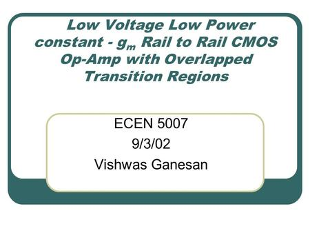 Low Voltage Low Power constant - g m Rail to Rail CMOS Op-Amp with Overlapped Transition Regions ECEN 5007 9/3/02 Vishwas Ganesan.