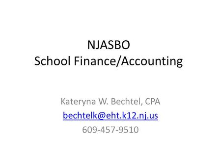 NJASBO School Finance/Accounting Kateryna W. Bechtel, CPA 609-457-9510.