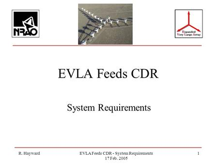 R. HaywardEVLA Feeds CDR - System Requirements 17 Feb. 2005 1 EVLA Feeds CDR System Requirements.