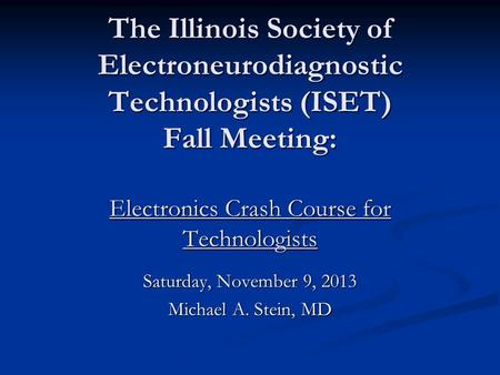 The Illinois Society of Electroneurodiagnostic Technologists (ISET) Fall Meeting: Electronics Crash Course for Technologists Saturday, November 9, 2013.