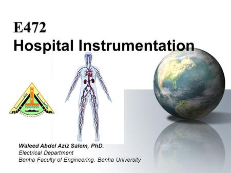 Waleed Abdel Aziz Salem, PhD. Electrical Department Benha Faculty of Engineering, Benha University E472 E472 Hospital Instrumentation.