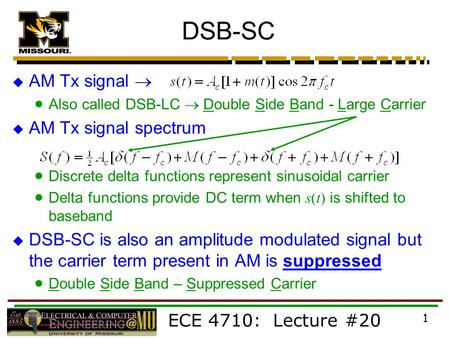 ECE 4710: Lecture #20 1 DSB-SC  AM Tx signal   Also called DSB-LC  Double Side Band - Large Carrier  AM Tx signal spectrum  Discrete delta functions.