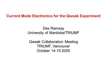 Current Mode Electronics for the Qweak Experiment Des Ramsay University of Manitoba/TRIUMF Qweak Collaboration Meeting TRIUMF, Vancouver October 14-15.