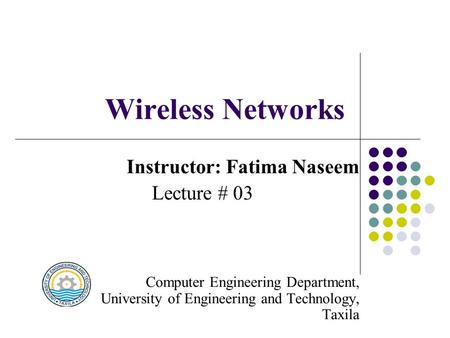 Wireless Networks Instructor: Fatima Naseem Lecture # 03 Computer Engineering Department, University of Engineering and Technology, Taxila.