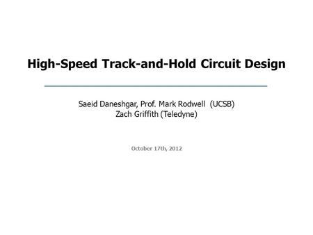 High-Speed Track-and-Hold Circuit Design October 17th, 2012 Saeid Daneshgar, Prof. Mark Rodwell (UCSB) Zach Griffith (Teledyne)