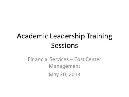 Academic Leadership Training Sessions Financial Services – Cost Center Management May 30, 2013.