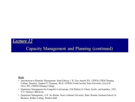 Lecture 12 Capacity Management and Planning (continued) Books Introduction to Materials Management, Sixth Edition, J. R. Tony Arnold, P.E., CFPIM, CIRM,