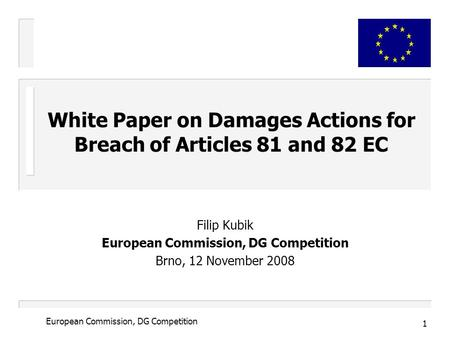 1 European Commission, DG Competition Filip Kubik European Commission, DG Competition Brno, 12 November 2008 White Paper on Damages Actions for Breach.