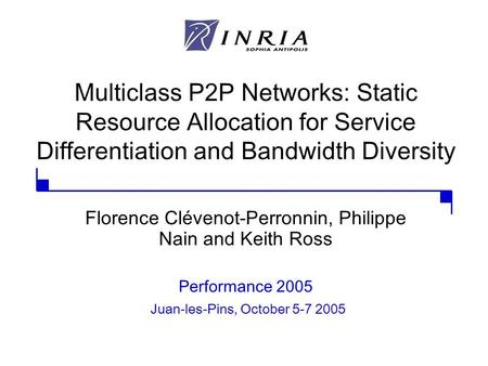 Multiclass P2P Networks: Static Resource Allocation for Service Differentiation and Bandwidth Diversity Florence Clévenot-Perronnin, Philippe Nain and.