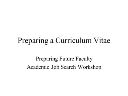 Preparing a Curriculum Vitae Preparing Future Faculty Academic Job Search Workshop.