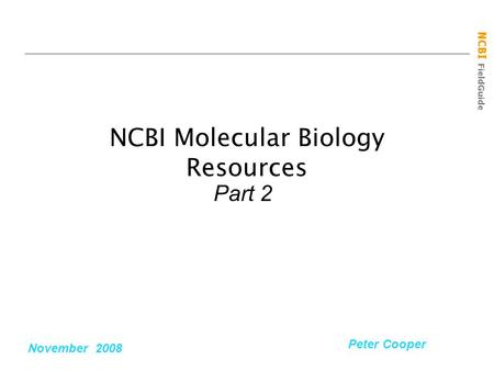 NCBI FieldGuide NCBI Molecular Biology Resources Part 2 November 2008 Peter Cooper.