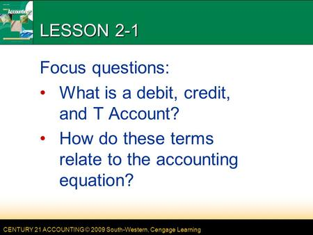 CENTURY 21 ACCOUNTING © 2009 South-Western, Cengage Learning LESSON 2-1 Focus questions: What is a debit, credit, and T Account? How do these terms relate.